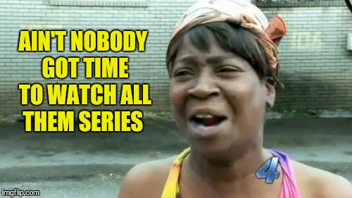 Aint Nobody Got Time For That Meme | AIN'T NOBODY GOT TIME TO WATCH ALL THEM SERIES | image tagged in memes,aint nobody got time for that | made w/ Imgflip meme maker