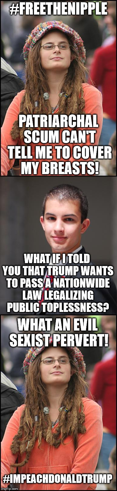 #FREETHENIPPLE PATRIARCHAL SCUM CAN'T TELL ME TO COVER MY BREASTS! WHAT IF I TOLD YOU THAT TRUMP WANTS TO PASS A NATIONWIDE LAW LEGALIZING P | image tagged in college liberal,college conservative | made w/ Imgflip meme maker