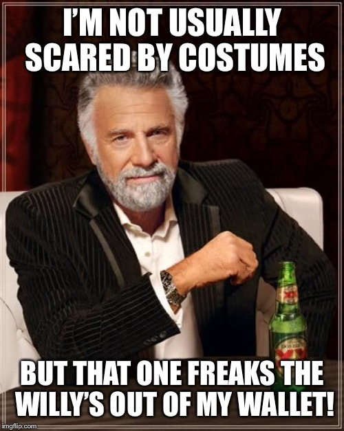 The Most Interesting Man In The World Meme | I'M NOT USUALLY SCARED BY COSTUMES BUT THAT ONE FREAKS THE WILLY'S OUT OF MY WALLET! | image tagged in memes,the most interesting man in the world | made w/ Imgflip meme maker