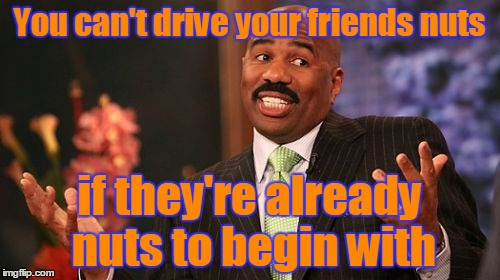 Steve Harvey Meme | You can't drive your friends nuts if they're already nuts to begin with | image tagged in memes,steve harvey | made w/ Imgflip meme maker