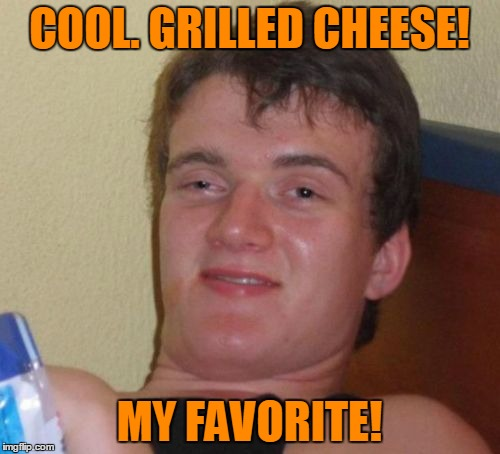 10 Guy Meme | COOL. GRILLED CHEESE! MY FAVORITE! | image tagged in memes,10 guy | made w/ Imgflip meme maker