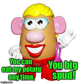 You can eat my potato any time, You big spud! | made w/ Imgflip meme maker