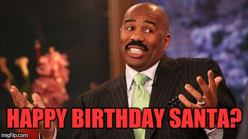 Steve Harvey Meme | HAPPY BIRTHDAY SANTA? | image tagged in memes,steve harvey | made w/ Imgflip meme maker