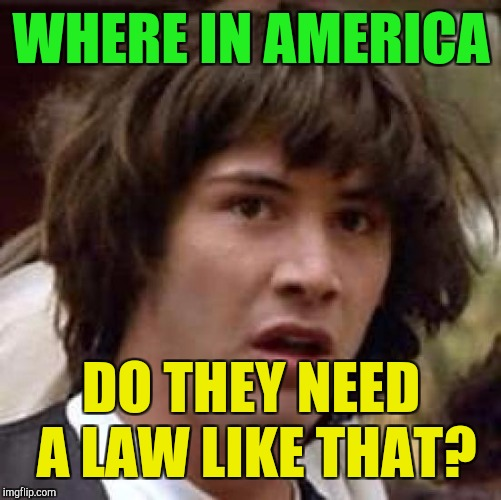 Conspiracy Keanu Meme | WHERE IN AMERICA DO THEY NEED A LAW LIKE THAT? | image tagged in memes,conspiracy keanu | made w/ Imgflip meme maker