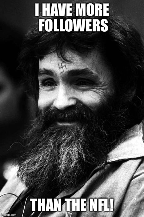Charles Manson overtakes NFL in popularity! |  I HAVE MORE FOLLOWERS; THAN THE NFL! | image tagged in manson,nfl,popular,sports protests | made w/ Imgflip meme maker