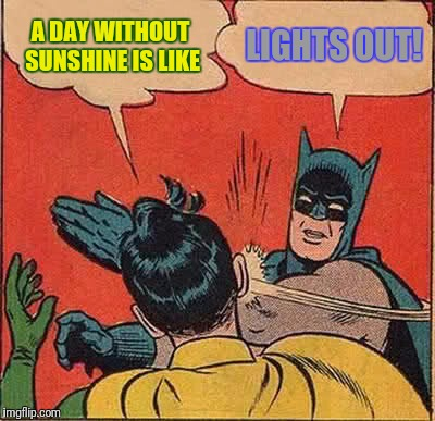 Batman Slapping Robin Meme | A DAY WITHOUT SUNSHINE IS LIKE LIGHTS OUT! | image tagged in memes,batman slapping robin | made w/ Imgflip meme maker