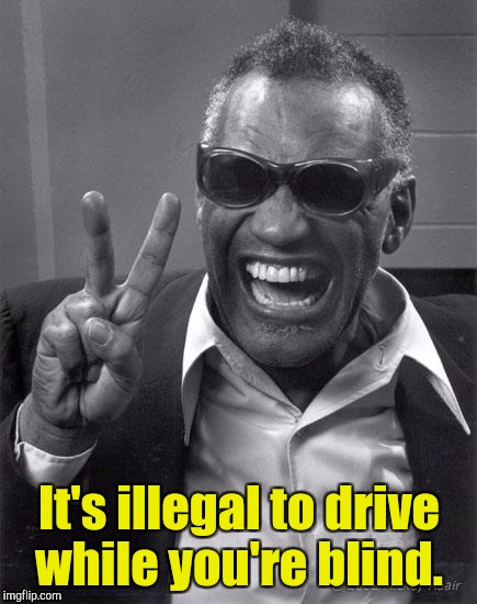 It's illegal to drive while you're blind. | made w/ Imgflip meme maker