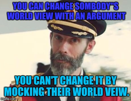 Captain Obvious | YOU CAN CHANGE SOMBODY''S WORLD VIEW WITH AN ARGUMENT YOU CAN'T CHANGE IT BY MOCKING THEIR WORLD VEIW. | image tagged in captain obvious | made w/ Imgflip meme maker