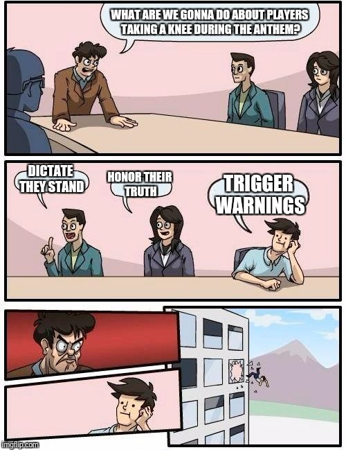 Boardroom Meeting Suggestion Meme | WHAT ARE WE GONNA DO ABOUT PLAYERS TAKING A KNEE DURING THE ANTHEM? DICTATE THEY STAND HONOR THEIR TRUTH TRIGGER WARNINGS | image tagged in memes,boardroom meeting suggestion | made w/ Imgflip meme maker
