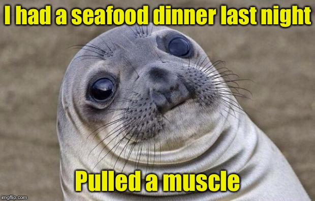 Awkward Pun | I had a seafood dinner last night Pulled a muscle | image tagged in memes,awkward moment sealion,seafood | made w/ Imgflip meme maker