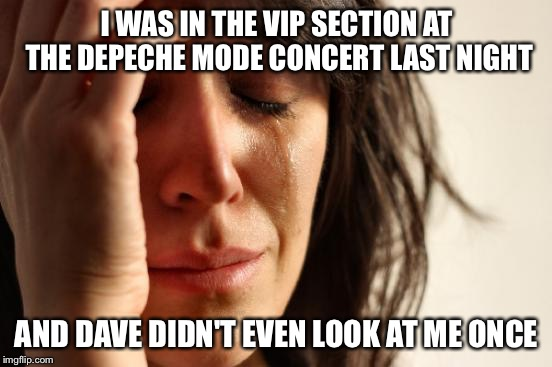 First World Problems  | I WAS IN THE VIP SECTION AT THE DEPECHE MODE CONCERT LAST NIGHT AND DAVE DIDN'T EVEN LOOK AT ME ONCE | image tagged in memes,first world problems,depeche mode,concert,crying | made w/ Imgflip meme maker