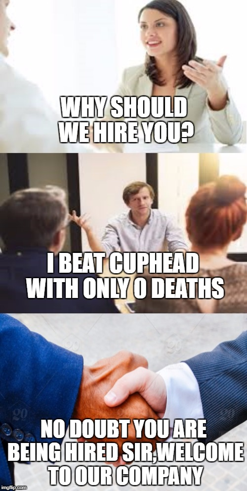 Why should we hire you? | WHY SHOULD WE HIRE YOU? NO DOUBT YOU ARE BEING HIRED SIR,WELCOME TO OUR COMPANY I BEAT CUPHEAD WITH ONLY 0 DEATHS | image tagged in why should we hire you | made w/ Imgflip meme maker
