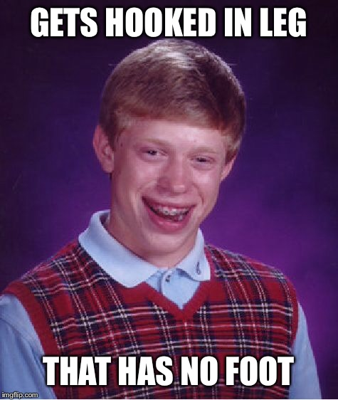 Bad Luck Brian Meme | GETS HOOKED IN LEG THAT HAS NO FOOT | image tagged in memes,bad luck brian | made w/ Imgflip meme maker