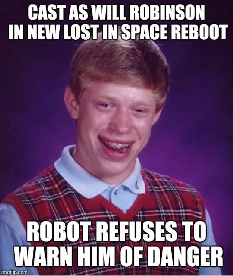How about 63 yr. old Bill Mumy as Dr. Smith? | CAST AS WILL ROBINSON IN NEW LOST IN SPACE REBOOT ROBOT REFUSES TO WARN HIM OF DANGER | image tagged in memes,bad luck brian,lost in space,movies | made w/ Imgflip meme maker