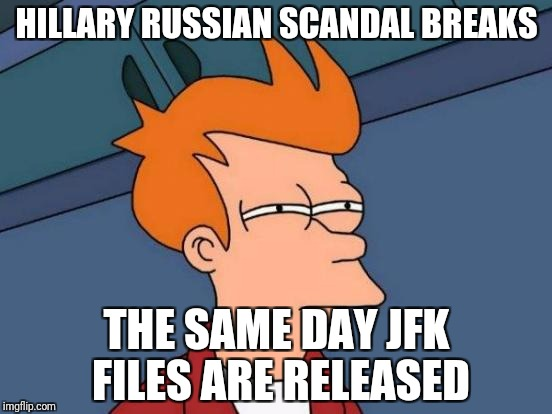 Futurama Fry Meme | HILLARY RUSSIAN SCANDAL BREAKS THE SAME DAY JFK FILES ARE RELEASED | image tagged in memes,futurama fry | made w/ Imgflip meme maker