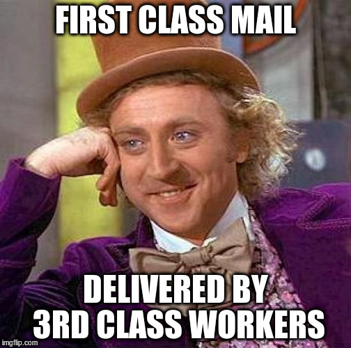 Creepy Condescending Wonka Meme | FIRST CLASS MAIL DELIVERED BY 3RD CLASS WORKERS | image tagged in memes,creepy condescending wonka | made w/ Imgflip meme maker