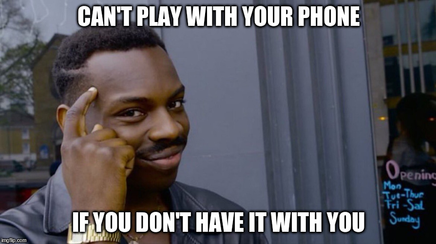 CAN'T PLAY WITH YOUR PHONE IF YOU DON'T HAVE IT WITH YOU | made w/ Imgflip meme maker