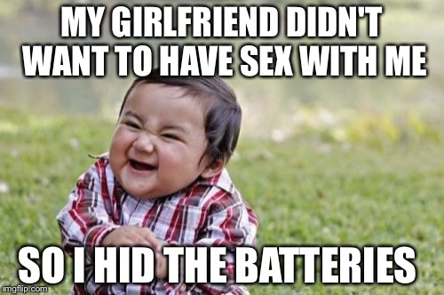 Evil Toddler Meme | MY GIRLFRIEND DIDN'T WANT TO HAVE SEX WITH ME SO I HID THE BATTERIES | image tagged in memes,evil toddler | made w/ Imgflip meme maker