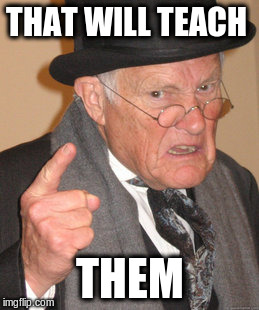 Back In My Day Meme | THAT WILL TEACH THEM | image tagged in memes,back in my day | made w/ Imgflip meme maker