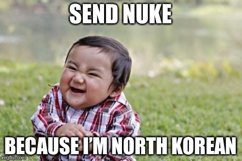 Evil Toddler Meme | SEND NUKE BECAUSE I'M NORTH KOREAN | image tagged in memes,evil toddler | made w/ Imgflip meme maker
