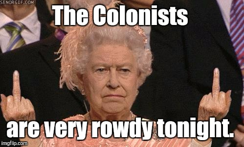 The Colonists are very rowdy tonight. | made w/ Imgflip meme maker
