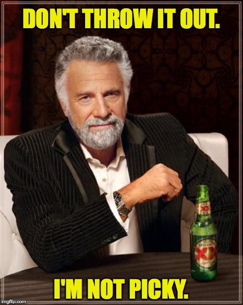 The Most Interesting Man In The World Meme | DON'T THROW IT OUT. I'M NOT PICKY. | image tagged in memes,the most interesting man in the world | made w/ Imgflip meme maker