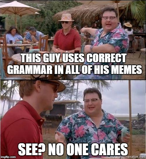 See? No one cares |  THIS GUY USES CORRECT GRAMMAR IN ALL OF HIS MEMES; SEE? NO ONE CARES | image tagged in see no one cares,grammar nazi | made w/ Imgflip meme maker