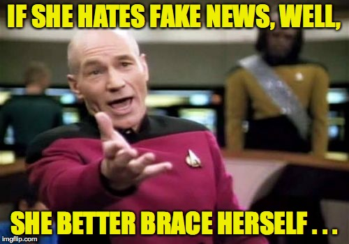 Picard Wtf Meme | IF SHE HATES FAKE NEWS, WELL, SHE BETTER BRACE HERSELF . . . | image tagged in memes,picard wtf | made w/ Imgflip meme maker