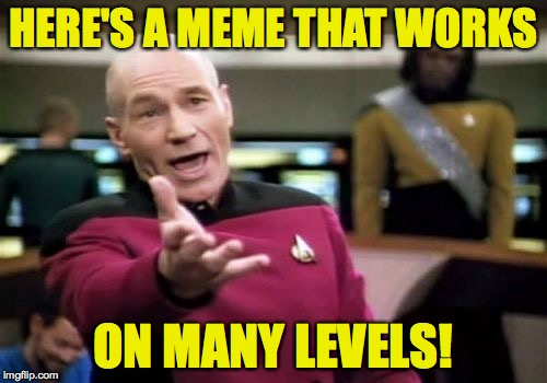 Picard Wtf Meme | HERE'S A MEME THAT WORKS ON MANY LEVELS! | image tagged in memes,picard wtf | made w/ Imgflip meme maker