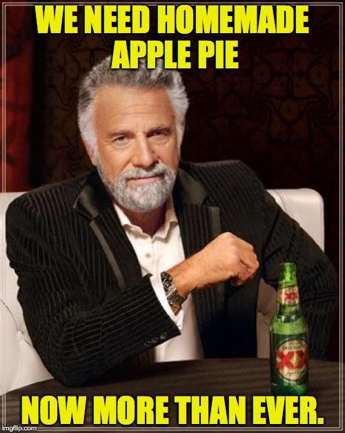 When I'm stressed, I think about comfort foods. | WE NEED HOMEMADE APPLE PIE NOW MORE THAN EVER. | image tagged in memes,the most interesting man in the world,apple pie,america,keeping america great | made w/ Imgflip meme maker