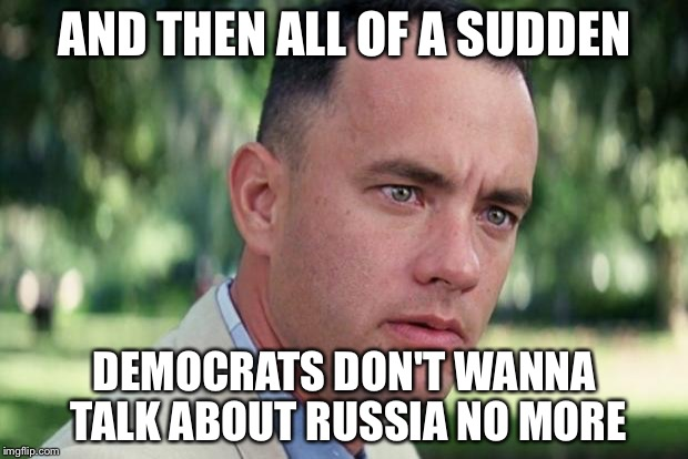 Forrest gump | AND THEN ALL OF A SUDDEN DEMOCRATS DON'T WANNA TALK ABOUT RUSSIA NO MORE | image tagged in forrest gump | made w/ Imgflip meme maker