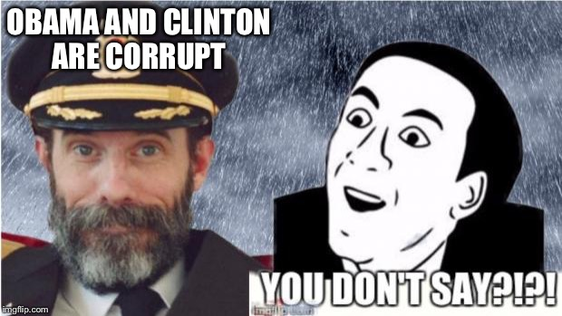 Captain obvious- you don't say? | OBAMA AND CLINTON ARE CORRUPT | image tagged in captain obvious- you don't say | made w/ Imgflip meme maker