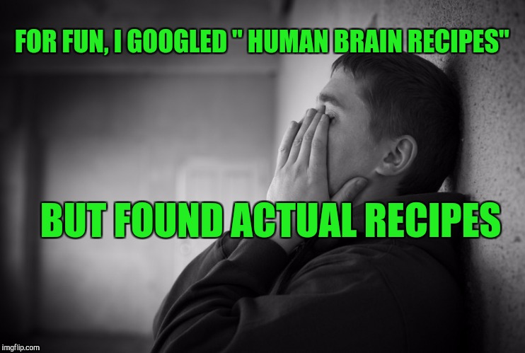 "Having a hard time | FOR FUN, I GOOGLED "" HUMAN BRAIN RECIPES"" BUT FOUND ACTUAL RECIPES 
