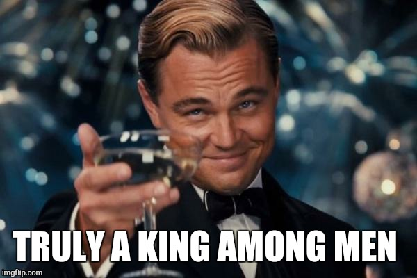 Leonardo Dicaprio Cheers Meme | TRULY A KING AMONG MEN | image tagged in memes,leonardo dicaprio cheers | made w/ Imgflip meme maker