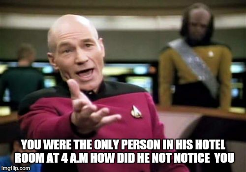 Picard Wtf Meme | YOU WERE THE ONLY PERSON IN HIS HOTEL ROOM AT 4 A.M HOW DID HE NOT NOTICE  YOU | image tagged in memes,picard wtf | made w/ Imgflip meme maker