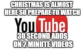 Scumbag Youtube | CHRISTMAS IS ALMOST HERE SO PREPARE TO WATCH 30 SECOND ADDS  ON 2 MINUTE VIDEOS | image tagged in scumbag youtube,memes,youtube,christmas,ads | made w/ Imgflip meme maker