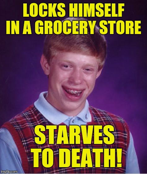 Bad Luck Brian Meme | LOCKS HIMSELF IN A GROCERY STORE STARVES TO DEATH! | image tagged in memes,bad luck brian | made w/ Imgflip meme maker
