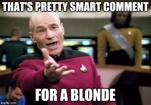 Picard Wtf Meme | THAT'S PRETTY SMART COMMENT FOR A BLONDE | image tagged in memes,picard wtf | made w/ Imgflip meme maker