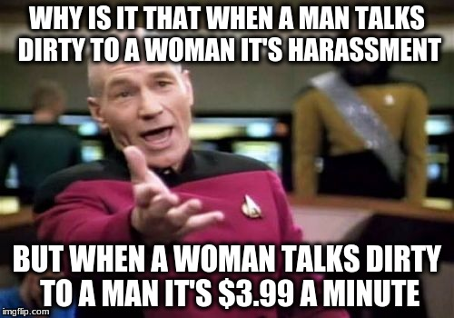 Picard Wtf | WHY IS IT THAT WHEN A MAN TALKS DIRTY TO A WOMAN IT'S HARASSMENT BUT WHEN A WOMAN TALKS DIRTY TO A MAN IT'S $3.99 A MINUTE | image tagged in memes,picard wtf | made w/ Imgflip meme maker