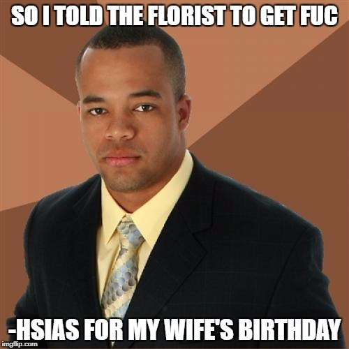 Successful Black Man Meme | SO I TOLD THE FLORIST TO GET FUC -HSIAS FOR MY WIFE'S BIRTHDAY | image tagged in memes,successful black man | made w/ Imgflip meme maker