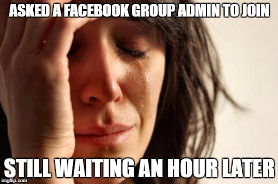 First World Problems Meme | ASKED A FACEBOOK GROUP ADMIN TO JOIN STILL WAITING AN HOUR LATER | image tagged in memes,first world problems | made w/ Imgflip meme maker