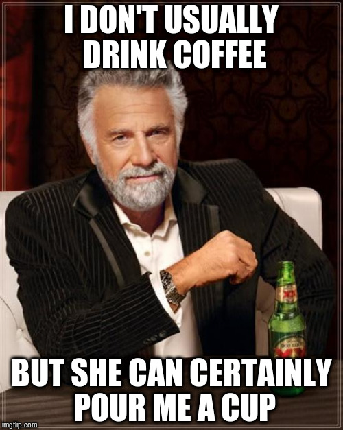The Most Interesting Man In The World Meme | I DON'T USUALLY DRINK COFFEE BUT SHE CAN CERTAINLY POUR ME A CUP | image tagged in memes,the most interesting man in the world | made w/ Imgflip meme maker