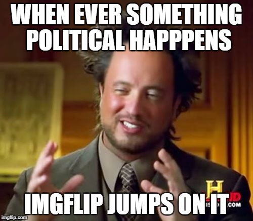 Ancient Aliens Meme | WHEN EVER SOMETHING POLITICAL HAPPPENS IMGFLIP JUMPS ON IT | image tagged in memes,ancient aliens | made w/ Imgflip meme maker