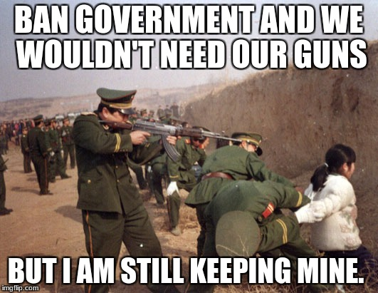 China Gun Control | BAN GOVERNMENT AND WE WOULDN'T NEED OUR GUNS BUT I AM STILL KEEPING MINE. | image tagged in china gun control | made w/ Imgflip meme maker