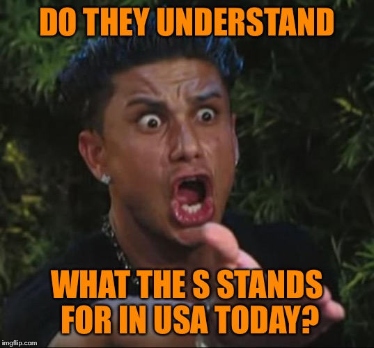 Pauly | DO THEY UNDERSTAND WHAT THE S STANDS FOR IN USA TODAY? | image tagged in pauly | made w/ Imgflip meme maker