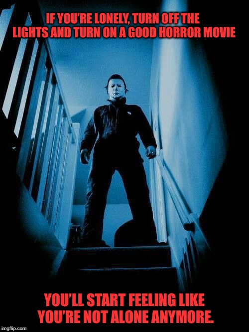 IF YOU'RE LONELY, TURN OFF THE LIGHTS AND TURN ON A GOOD HORROR MOVIE YOU'LL START FEELING LIKE YOU'RE NOT ALONE ANYMORE. | image tagged in halloween,michael myers,movies,horror | made w/ Imgflip meme maker