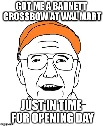 GOT ME A BARNETT CROSSBOW AT WAL MART JUST IN TIME FOR OPENING DAY | image tagged in fuddbag | made w/ Imgflip meme maker