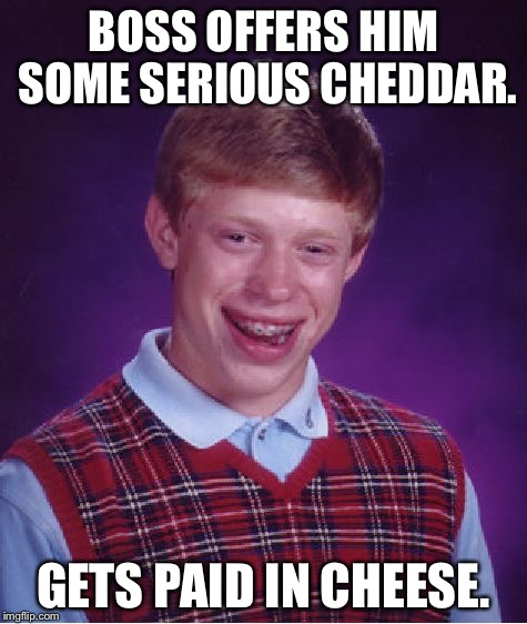Bad Luck Brian Meme | BOSS OFFERS HIM SOME SERIOUS CHEDDAR. GETS PAID IN CHEESE. | image tagged in memes,bad luck brian | made w/ Imgflip meme maker