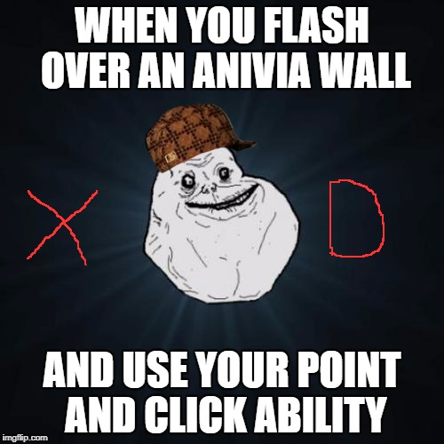 Forever Alone Meme | WHEN YOU FLASH OVER AN ANIVIA WALL AND USE YOUR POINT AND CLICK ABILITY | image tagged in memes,forever alone,scumbag | made w/ Imgflip meme maker