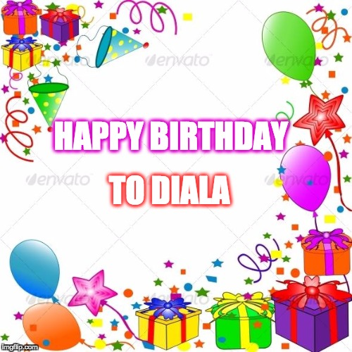 Happy Birthday | HAPPY BIRTHDAY TO DIALA | image tagged in happy birthday | made w/ Imgflip meme maker